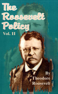 The Roosevelt Policy Volume Two: Speeches, Letters and State Papers, Relating to Corporate Wealth and Closely Allied Topics by Theodore Roosevelt, Pre image