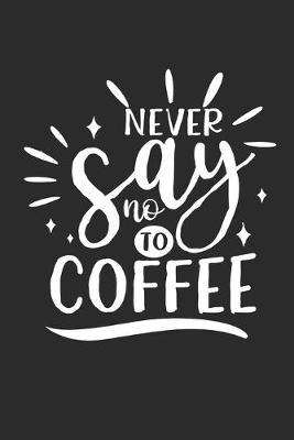 Never say no to Coffee by Values Tees