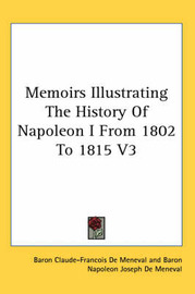 Memoirs Illustrating The History Of Napoleon I From 1802 To 1815 V3 by Baron Claude-Francois De Meneval
