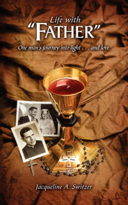 Life with Father: One Man's Journey Into Light.and Love by Jacqueline A. Switzer image