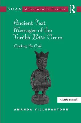 Ancient Text Messages of the Yoruba Bata Drum: Cracking the Code by Amanda Villepastour