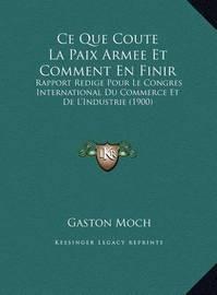 Ce Que Coute La Paix Armee Et Comment En Finir: Rapport Redige Pour Le Congres International Du Commerce Et de L'Industrie (1900) by Gaston Moch