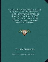An Oration Pronounced at the Request of the Washington Light Infantry Company, in Newburyport, July 24, 1822: In Commemoration of the Company's Twenty-Second Anniversary (1822) by Caleb Cushing