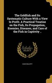 The Goldfish and Its Systematic Culture with a View to Profit. a Practical Treatise on the Fish, Its Propagation, Enemies, Diseases, and Care of the Fish in Captivity .. by Hugo Mulertt