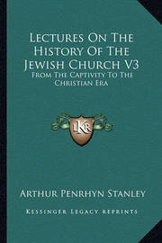 Lectures on the History of the Jewish Church V3: From the Captivity to the Christian Era by Arthur Penrhyn Stanley