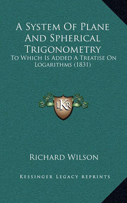 A System of Plane and Spherical Trigonometry: To Which Is Added a Treatise on Logarithms (1831) by Richard Wilson image
