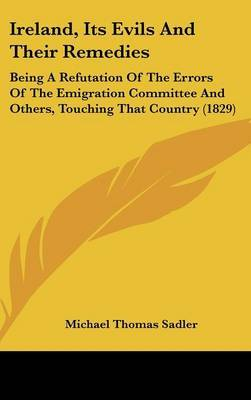 Ireland, Its Evils and Their Remedies: Being a Refutation of the Errors of the Emigration Committee and Others, Touching That Country (1829) by Michael Thomas Sadler image
