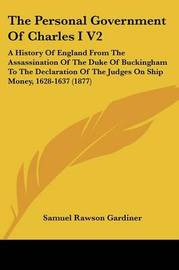 The Personal Government of Charles I V2: A History of England from the Assassination of the Duke of Buckingham to the Declaration of the Judges on Ship Money, 1628-1637 (1877) by Samuel Rawson Gardiner