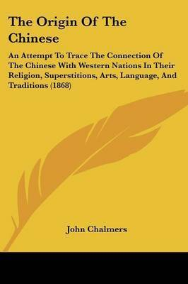 The Origin Of The Chinese: An Attempt To Trace The Connection Of The Chinese With Western Nations In Their Religion, Superstitions, Arts, Language, And Traditions (1868) by John M. Chalmers