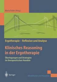 Klinisches Reasoning in Der Ergotherapie: Uberlegungen Und Strategien Im Therapeutischen Handeln by Maria Feiler