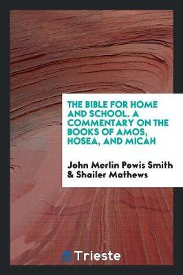 The Bible for Home and School. a Commentary on the Books of Amos, Hosea, and Micah by John Merlin Powis Smith