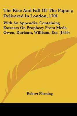 The Rise And Fall Of The Papacy, Delivered In London, 1701: With An Appendix, Containing Extracts On Prophecy From Mede, Owen, Durham, Willison, Etc. (1849) by Robert Fleming image