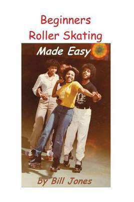 Beginners Roller Skating Made Easy: Having More Fun with Less Bruises by Bill Jones (Liverpool Hope University, UK) image