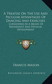 A Treatise on the Use and Peculiar Advantages of Dancing and Exercises: Considered as a Means of Refinement and Physical Development by Francis Mason