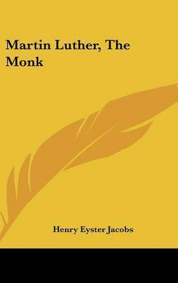 Martin Luther, the Monk by Henry Eyster Jacobs