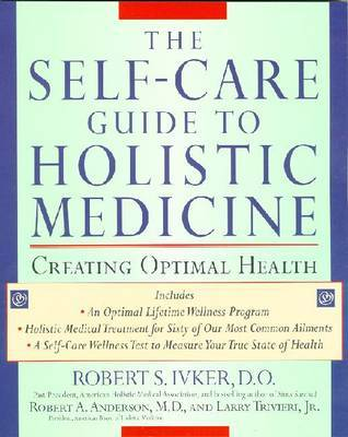 The Self-care Guide to Holistic Medicine: Creating Optimal Health by Robert S. Ivker