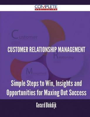 Customer Relationship Management - Simple Steps to Win, Insights and Opportunities for Maxing Out Success by Gerard Blokdijk image