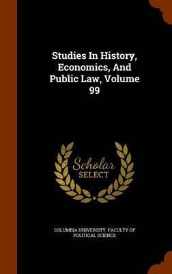 Studies in History, Economics, and Public Law, Volume 99