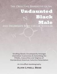 The Objective Narrative of an Undaunted Black Male and Deliberate Blue-Collar Scholar by Alvin Lynell Bess