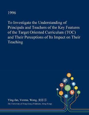 To Investigate the Understanding of Principals and Teachers of the Key Features of the Target Oriented Curriculum (Toc) and Their Perceptions of Its Impact on Their Teaching by Ying-Fan Verena Wong