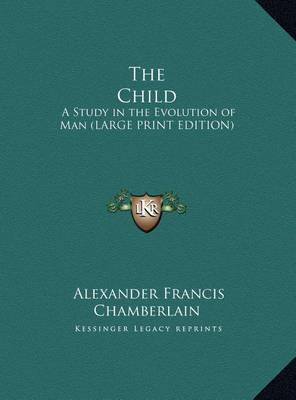 The Child: A Study in the Evolution of Man (Large Print Edition) by Alexander Francis Chamberlain