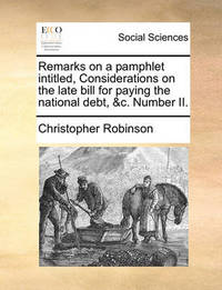 Remarks on a Pamphlet Intitled, Considerations on the Late Bill for Paying the National Debt, &c. Number II by Christopher Robinson