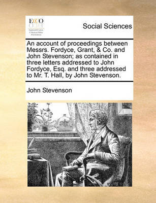An Account of Proceedings Between Messrs. Fordyce, Grant, & Co. and John Stevenson; As Contained in Three Letters Addressed to John Fordyce, Esq. and Three Addressed to Mr. T. Hall, by John Stevenson by John Stevenson image