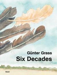 Gunter Grass: Six Decades by Gunter Grass