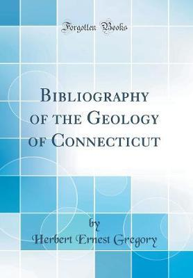Bibliography of the Geology of Connecticut (Classic Reprint) by Herbert Ernest Gregory