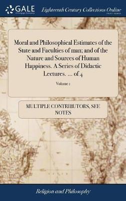 Moral and Philosophical Estimates of the State and Faculties of Man; And of the Nature and Sources of Human Happiness. a Series of Didactic Lectures. ... of 4; Volume 1 by Multiple Contributors image