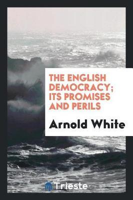 The English Democracy; Its Promises and Perils by Arnold White