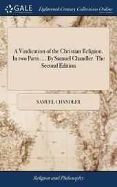 A Vindication of the Christian Religion. in Two Parts. ... by Samuel Chandler. the Second Edition by Samuel Chandler image