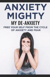 Anxiety Mighty; My De-Anxiety; Free Your Self from the Cycle of Anxiety and Fear by David Carter