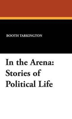 In the Arena: Stories of Political Life by Deceased Booth Tarkington image