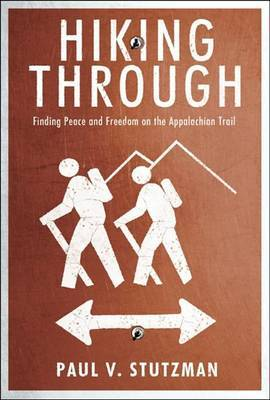 Hiking Through: Finding Peace and Freedom on the Appalachian Trail by Paul V Stutzman