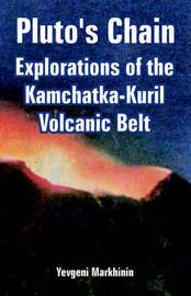 Pluto's Chain: Explorations of the Kamchatka-Kuril Volcanic Belt by Yevgeni Markhinin