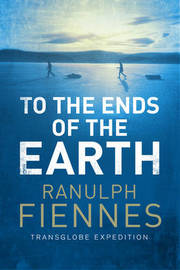To the Ends of the Earth by Ranulph Fiennes
