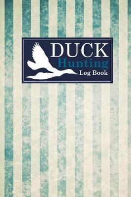 Duck Hunting Log Book by Rogue Plus Publishing