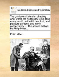 The Gardeners Kalendar, Directing What Works Are Necessary to Be Done Every Month, in the Kitchen, Fruit, and Pleasure Gardens, and in the Conservatory. ... the Second Edition. by Philip Miller, ... by Philip Miller