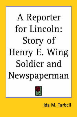 A Reporter for Lincoln: Story of Henry E. Wing Soldier and Newspaperman by Ida M Tarbell