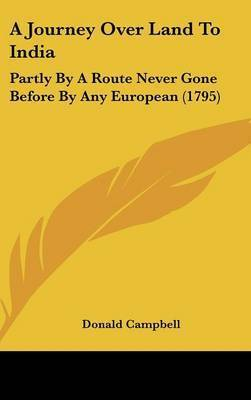 A Journey Over Land to India: Partly by a Route Never Gone Before by Any European (1795) by Donald Campbell (Professor Emeritus, University of Glasgow; Honorary Consultant Anaethetist, Glasgow Royal Infirmary, Glasgow, UK)