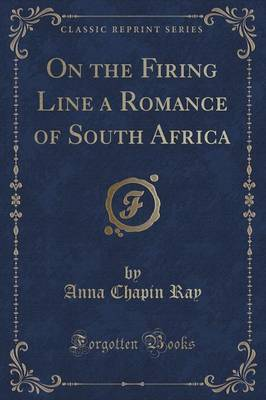 On the Firing Line a Romance of South Africa (Classic Reprint) by Anna Chapin Ray