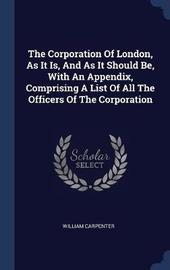 The Corporation of London, as It Is, and as It Should Be, with an Appendix, Comprising a List of All the Officers of the Corporation by William Carpenter