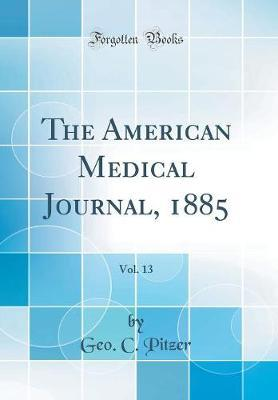 The American Medical Journal, 1885, Vol. 13 (Classic Reprint) by Geo C Pitzer image