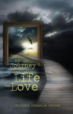 My Journey Through Life and Love by Leutisha Walker
