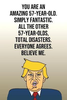 You Are An Amazing 57-Year-Old Simply Fantastic All the Other 57-Year-Olds Total Disasters Everyone Agrees Believe Me by Laugh House Press