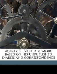 Aubrey de Vere; A Memoir, Based on His Unpublished Diaries and Correspondence by Wilfrid Philip Ward