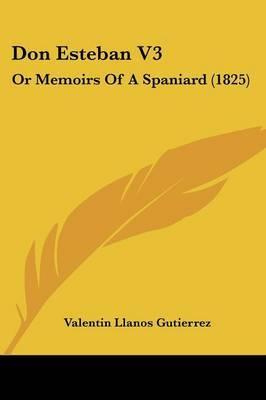 Don Esteban V3: Or Memoirs Of A Spaniard (1825) by Valentin Llanos Guti?errez image