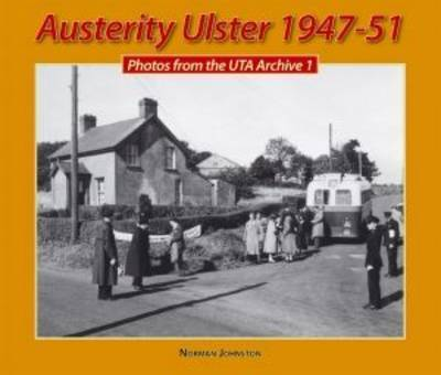 Austerity Ulster, 1947-51: Photos from the UTA Archive: v. 1 by Norman Johnston