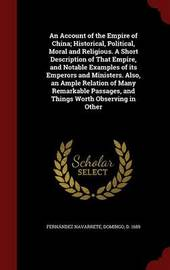An Account of the Empire of China; Historical, Political, Moral and Religious. a Short Description of That Empire, and Notable Examples of Its Emperors and Ministers. Also, an Ample Relation of Many Remarkable Passages, and Things Worth Observing in Other by Domingo Fernandez Navarrete